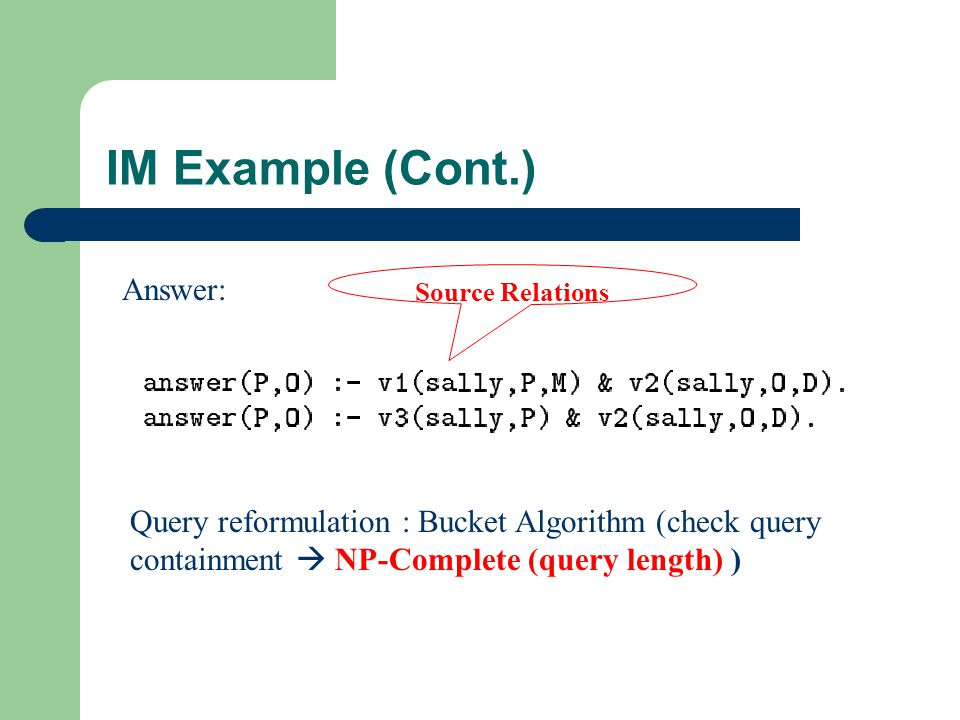 IM Example (Cont.) Answer: Source Relations Query reformulation : Bucket Algorithm (check query containment  NP-Complete (query length) )