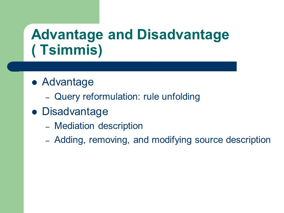 Advantage and Disadvantage ( Tsimmis) Advantage – Query reformulation: rule unfolding Disadvantage – Mediation description – Adding, removing, and mod