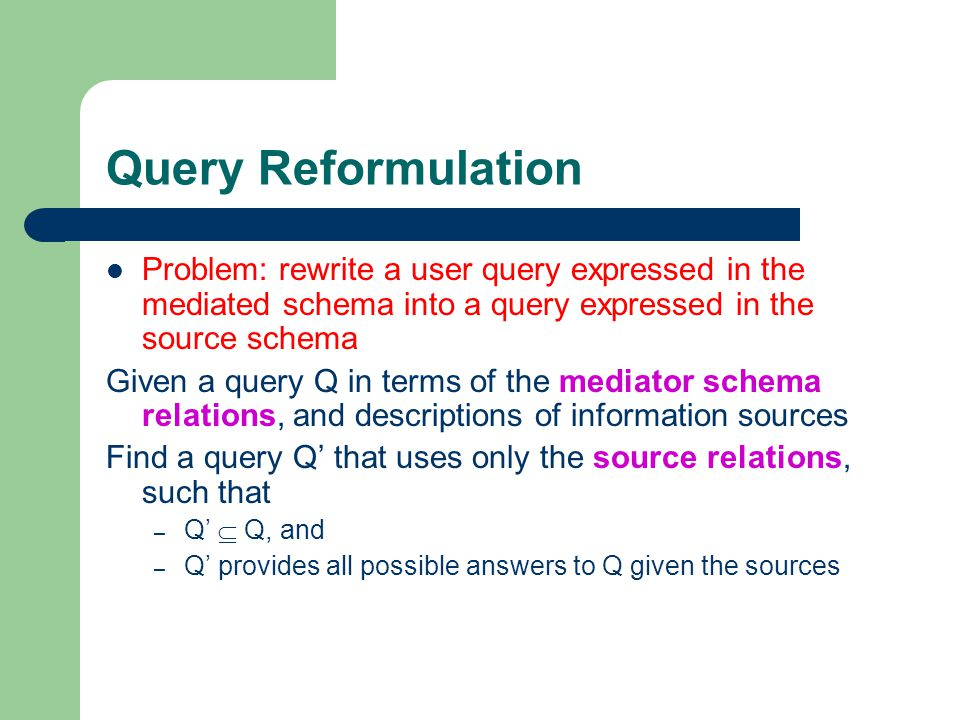 Query Reformulation Problem: rewrite a user query expressed in the mediated schema into a query expressed in the source schema Given a query Q in term