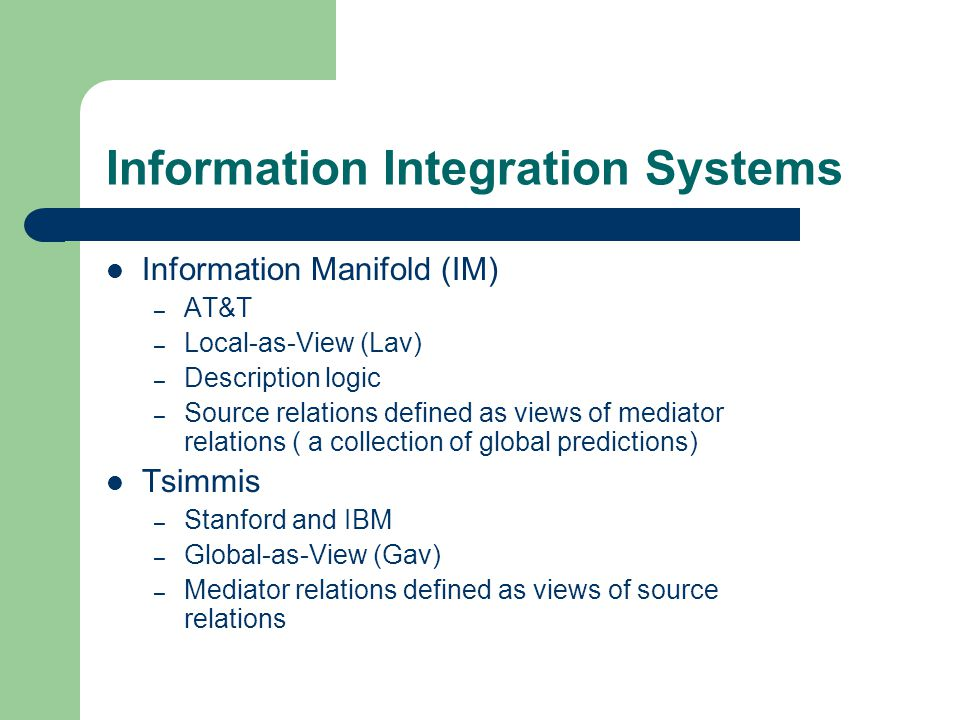 Information Integration Systems Information Manifold (IM) – AT&T – Local-as-View (Lav) – Description logic – Source relations defined as views of medi