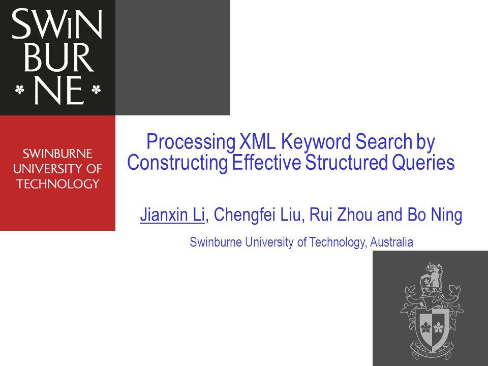 Processing XML Keyword Search by Constructing Effective Structured Queries Jianxin Li, Chengfei Liu, Rui Zhou and Bo Ning Swinburne University of Technology, Australia