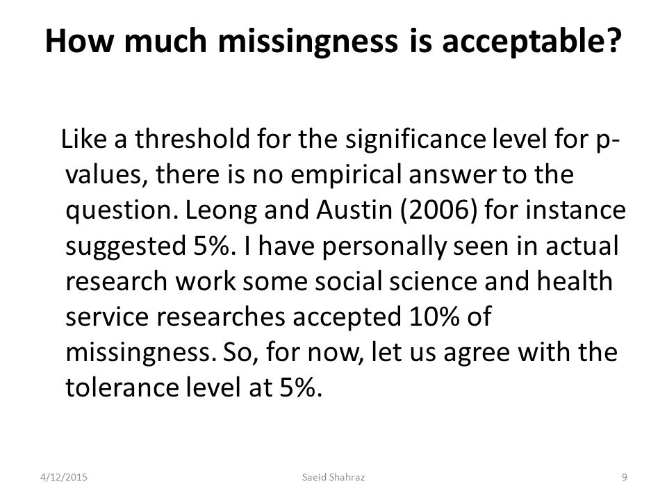 How much missingness is acceptable? Like a threshold for the significance level for p- values, there is no empirical answer to the question. Leong and