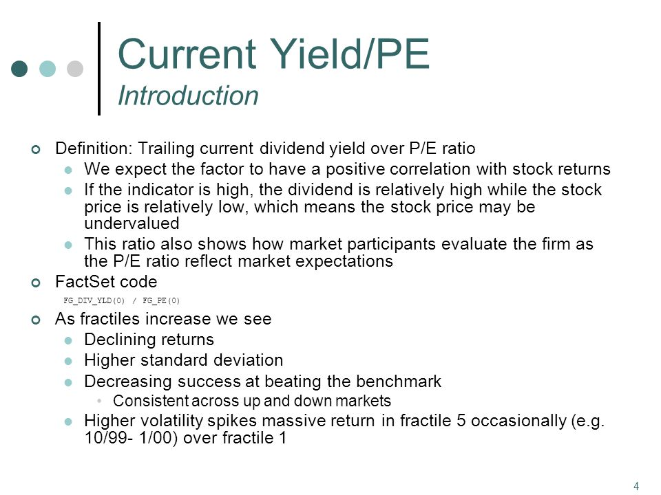 4 Current Yield/PE Introduction Definition: Trailing current dividend yield over P/E ratio We expect the factor to have a positive correlation with stock returns If the indicator is high, the dividend is relatively high while the stock price is relatively low, which means the stock price may be undervalued This ratio also shows how market participants evaluate the firm as the P/E ratio reflect market expectations FactSet code FG_DIV_YLD(0) / FG_PE(0) As fractiles increase we see Declining returns Higher standard deviation Decreasing success at beating the benchmark Consistent across up and down markets Higher volatility spikes massive return in fractile 5 occasionally (e.g.