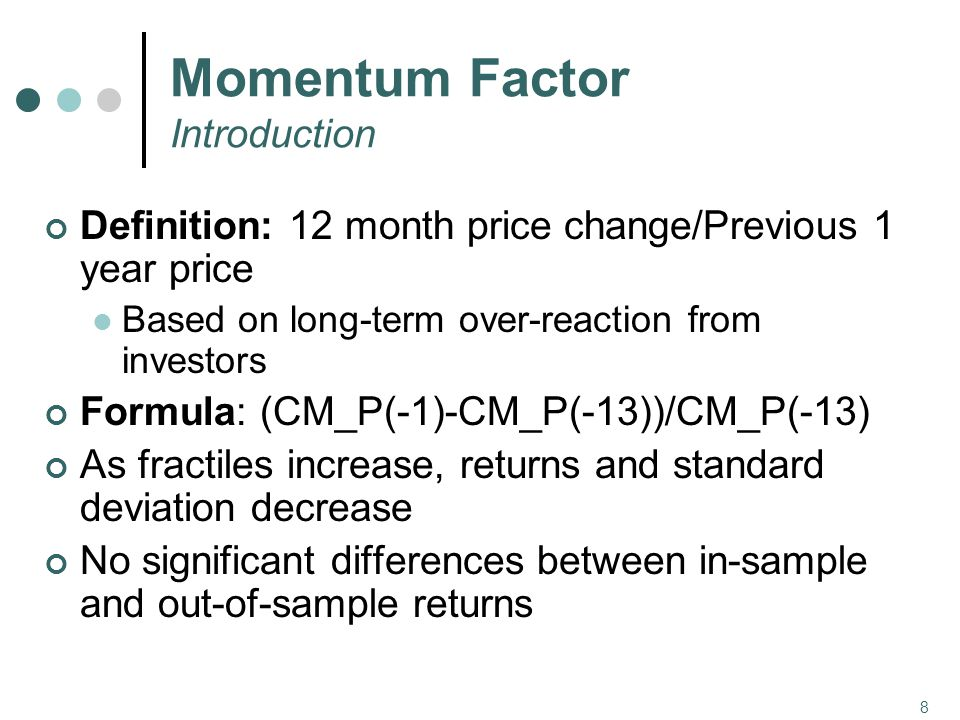 8 Momentum Factor Introduction Definition: 12 month price change/Previous 1 year price Based on long-term over-reaction from investors Formula: (CM_P(-1)-CM_P(-13))/CM_P(-13) As fractiles increase, returns and standard deviation decrease No significant differences between in-sample and out-of-sample returns