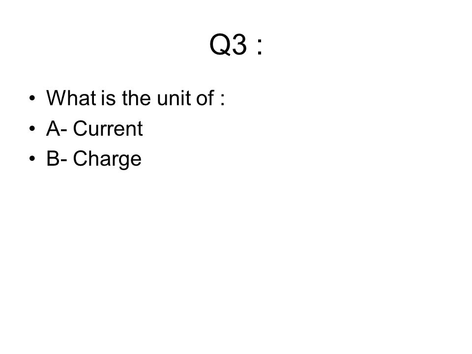 Q3 : What is the unit of : A- Current B- Charge