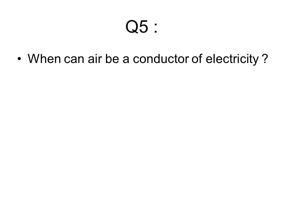 Q5 : When can air be a conductor of electricity ?