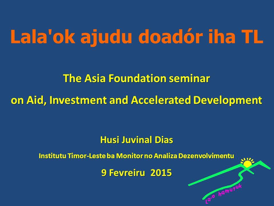 Lala ok ajudu doadór iha TL The Asia Foundation seminar on Aid, Investment and Accelerated Development Husi Juvinal Dias Institutu Timor-Leste ba Monitor no Analiza Dezenvolvimentu 9 Fevreiru 2015