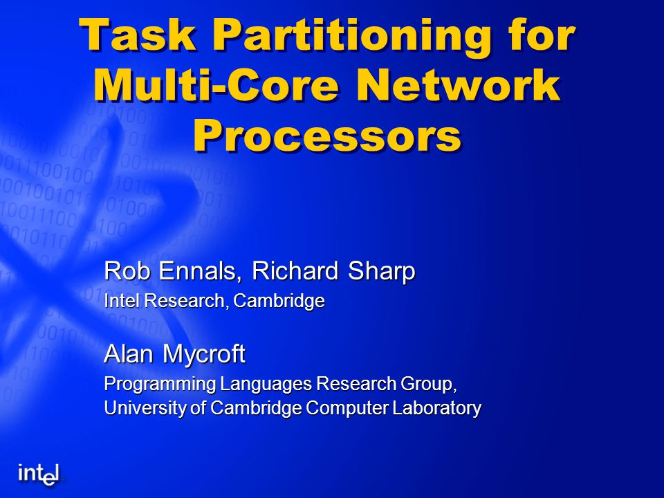 Task Partitioning for Multi-Core Network Processors Rob Ennals, Richard Sharp Intel Research, Cambridge Alan Mycroft Programming Languages Research Group, University of Cambridge Computer Laboratory