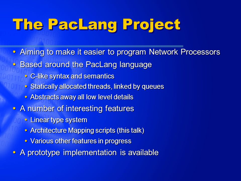 The PacLang Project  Aiming to make it easier to program Network Processors  Based around the PacLang language  C-like syntax and semantics  Statically allocated threads, linked by queues  Abstracts away all low level details  A number of interesting features  Linear type system  Architecture Mapping scripts (this talk)  Various other features in progress  A prototype implementation is available