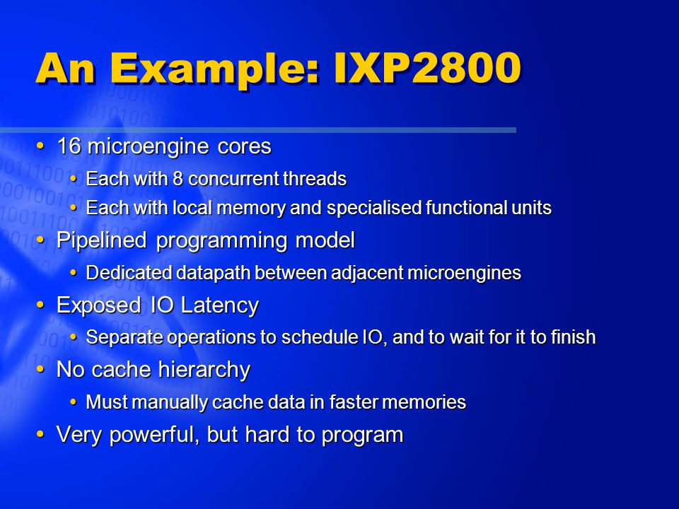 An Example: IXP2800  16 microengine cores  Each with 8 concurrent threads  Each with local memory and specialised functional units  Pipelined programming model  Dedicated datapath between adjacent microengines  Exposed IO Latency  Separate operations to schedule IO, and to wait for it to finish  No cache hierarchy  Must manually cache data in faster memories  Very powerful, but hard to program
