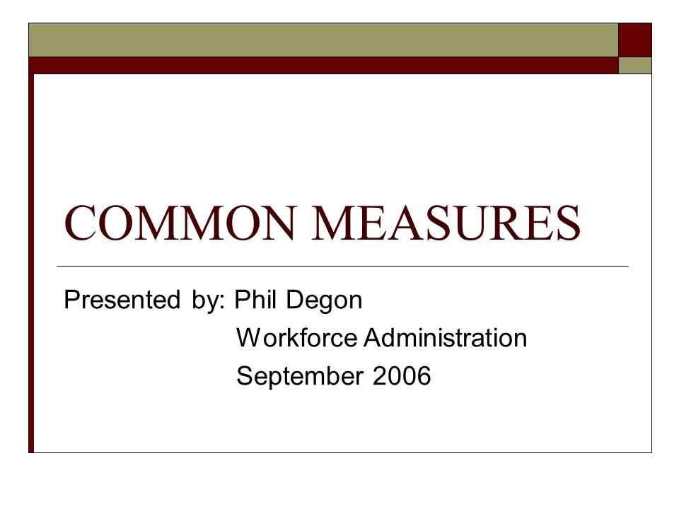 COMMON MEASURES Presented by: Phil Degon Workforce Administration September 2006