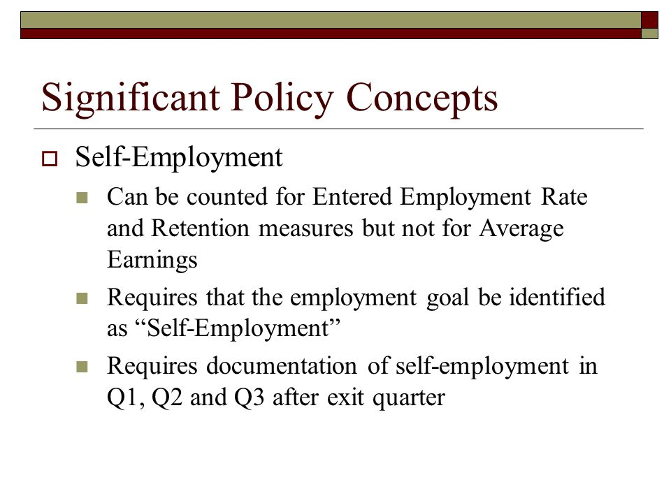 Significant Policy Concepts  Self-Employment Can be counted for Entered Employment Rate and Retention measures but not for Average Earnings Requires that the employment goal be identified as Self-Employment Requires documentation of self-employment in Q1, Q2 and Q3 after exit quarter