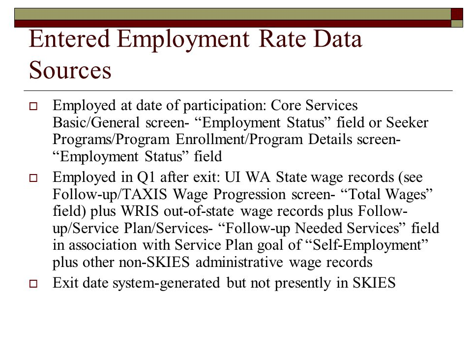 Entered Employment Rate Data Sources  Employed at date of participation: Core Services Basic/General screen- Employment Status field or Seeker Programs/Program Enrollment/Program Details screen- Employment Status field  Employed in Q1 after exit: UI WA State wage records (see Follow-up/TAXIS Wage Progression screen- Total Wages field) plus WRIS out-of-state wage records plus Follow- up/Service Plan/Services- Follow-up Needed Services field in association with Service Plan goal of Self-Employment plus other non-SKIES administrative wage records  Exit date system-generated but not presently in SKIES