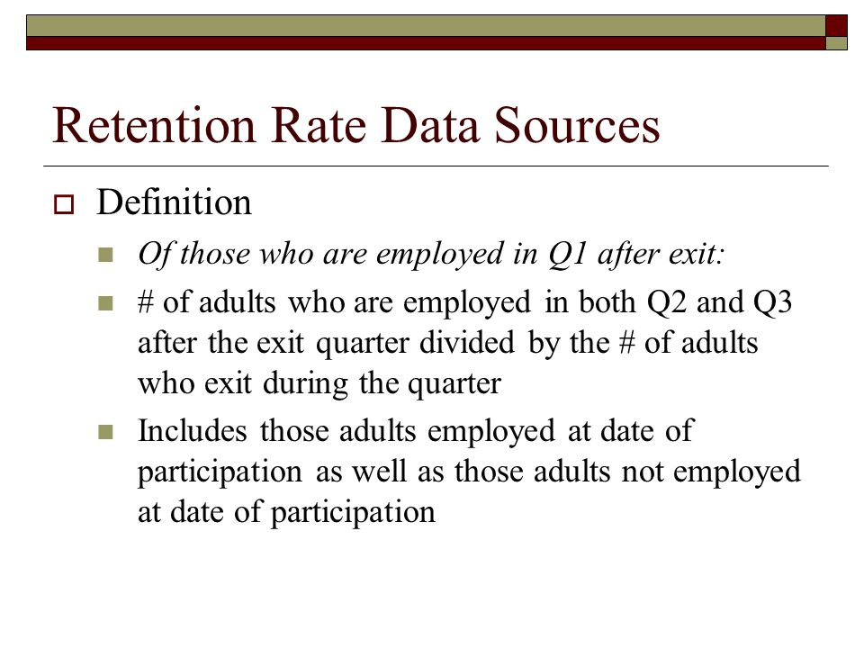 Retention Rate Data Sources  Definition Of those who are employed in Q1 after exit: # of adults who are employed in both Q2 and Q3 after the exit quarter divided by the # of adults who exit during the quarter Includes those adults employed at date of participation as well as those adults not employed at date of participation