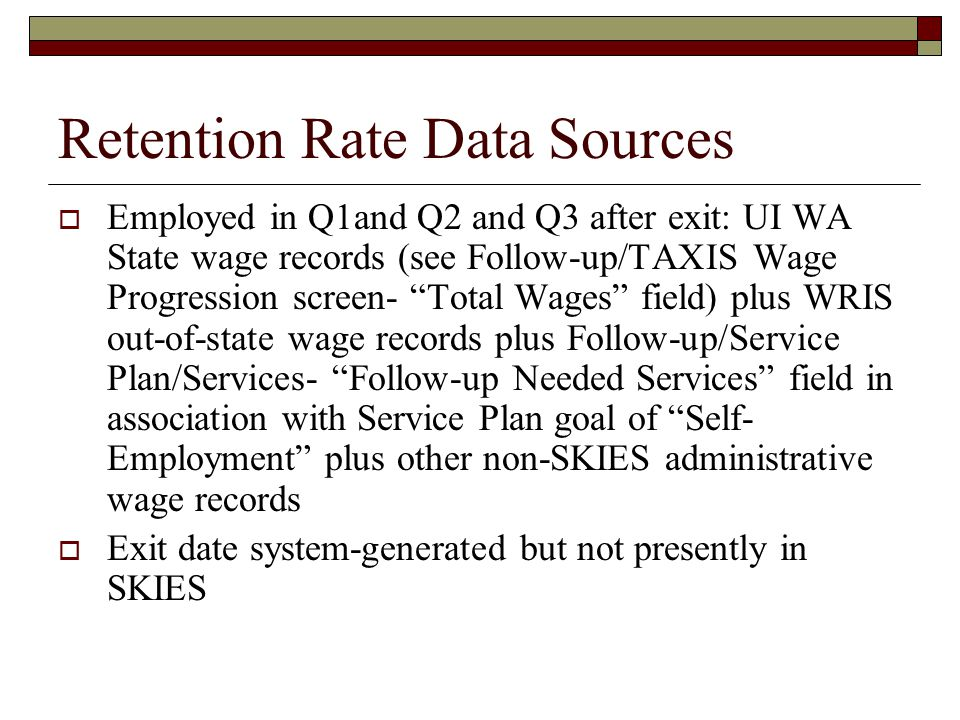 Retention Rate Data Sources  Employed in Q1and Q2 and Q3 after exit: UI WA State wage records (see Follow-up/TAXIS Wage Progression screen- Total Wages field) plus WRIS out-of-state wage records plus Follow-up/Service Plan/Services- Follow-up Needed Services field in association with Service Plan goal of Self- Employment plus other non-SKIES administrative wage records  Exit date system-generated but not presently in SKIES