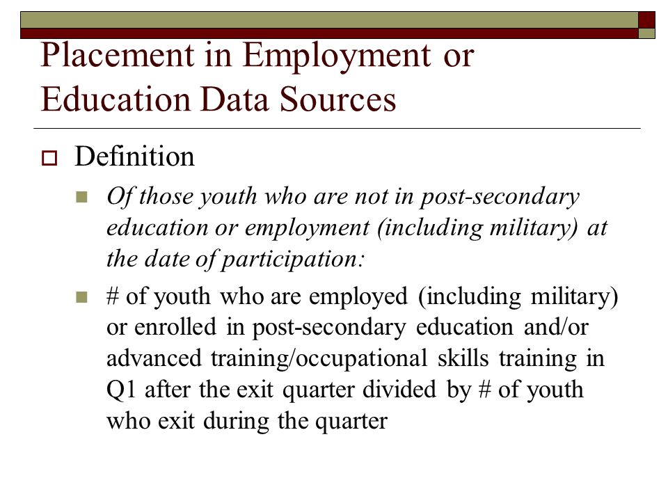 Placement in Employment or Education Data Sources  Definition Of those youth who are not in post-secondary education or employment (including military) at the date of participation: # of youth who are employed (including military) or enrolled in post-secondary education and/or advanced training/occupational skills training in Q1 after the exit quarter divided by # of youth who exit during the quarter