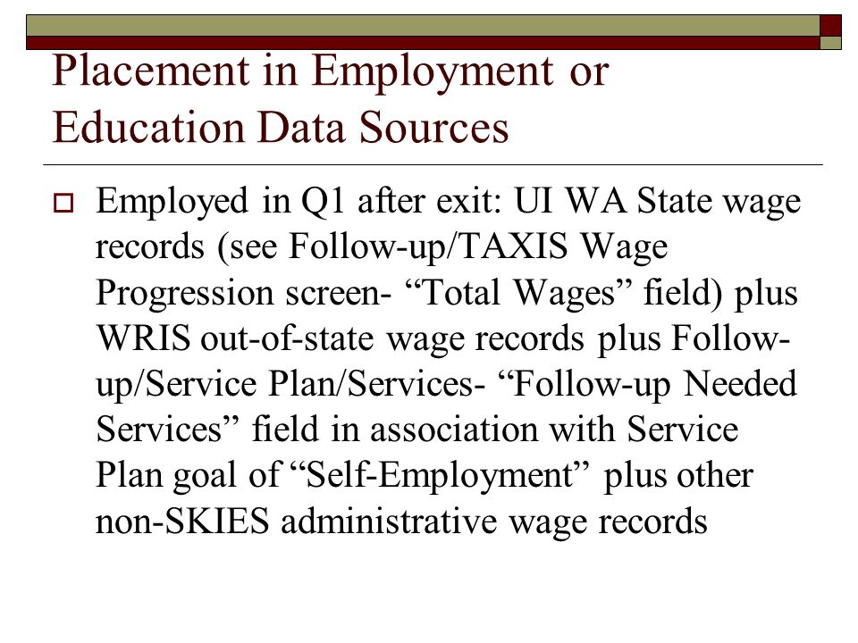 Placement in Employment or Education Data Sources  Employed in Q1 after exit: UI WA State wage records (see Follow-up/TAXIS Wage Progression screen- Total Wages field) plus WRIS out-of-state wage records plus Follow- up/Service Plan/Services- Follow-up Needed Services field in association with Service Plan goal of Self-Employment plus other non-SKIES administrative wage records