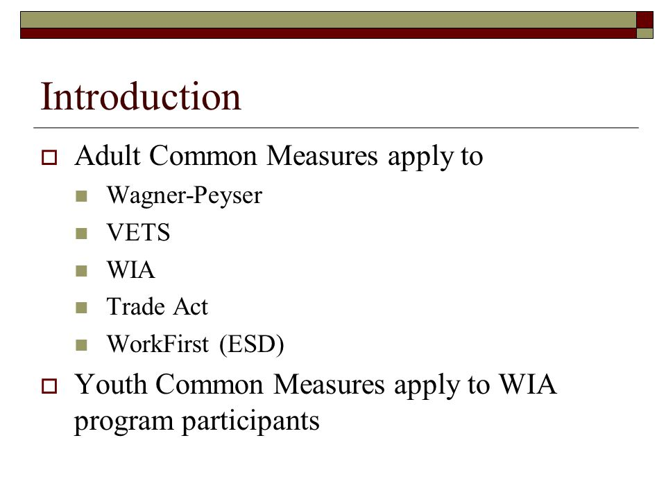 Introduction  Adult Common Measures apply to Wagner-Peyser VETS WIA Trade Act WorkFirst (ESD)  Youth Common Measures apply to WIA program participants