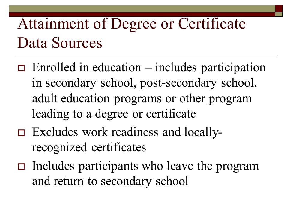 Attainment of Degree or Certificate Data Sources  Enrolled in education – includes participation in secondary school, post-secondary school, adult education programs or other program leading to a degree or certificate  Excludes work readiness and locally- recognized certificates  Includes participants who leave the program and return to secondary school