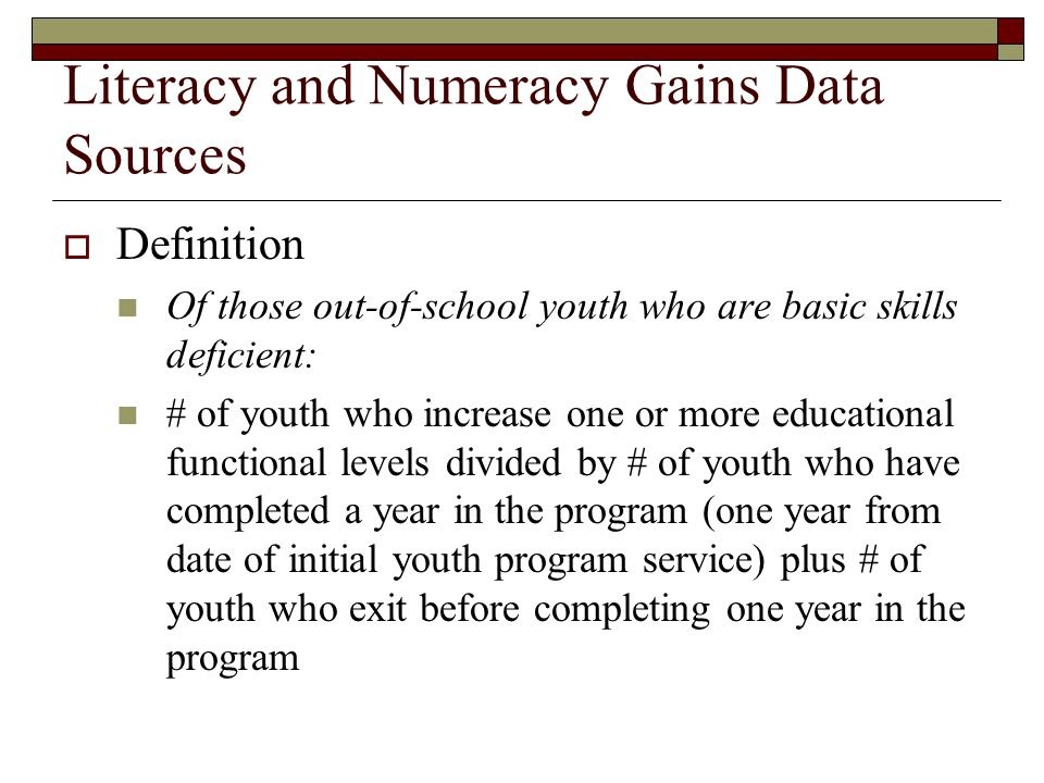 Literacy and Numeracy Gains Data Sources  Definition Of those out-of-school youth who are basic skills deficient: # of youth who increase one or more educational functional levels divided by # of youth who have completed a year in the program (one year from date of initial youth program service) plus # of youth who exit before completing one year in the program
