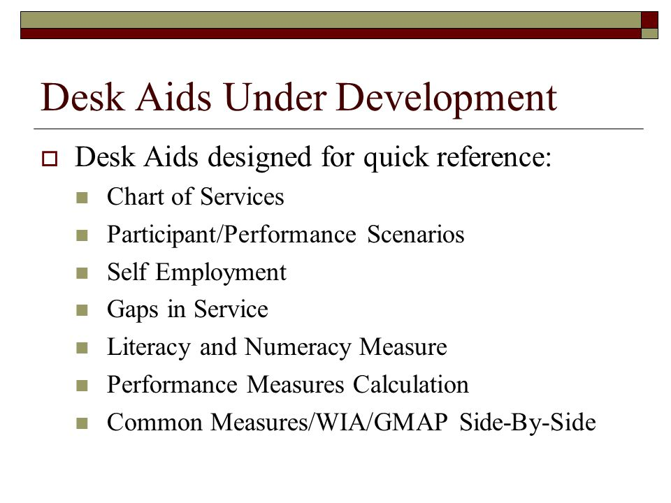 Desk Aids Under Development  Desk Aids designed for quick reference: Chart of Services Participant/Performance Scenarios Self Employment Gaps in Service Literacy and Numeracy Measure Performance Measures Calculation Common Measures/WIA/GMAP Side-By-Side