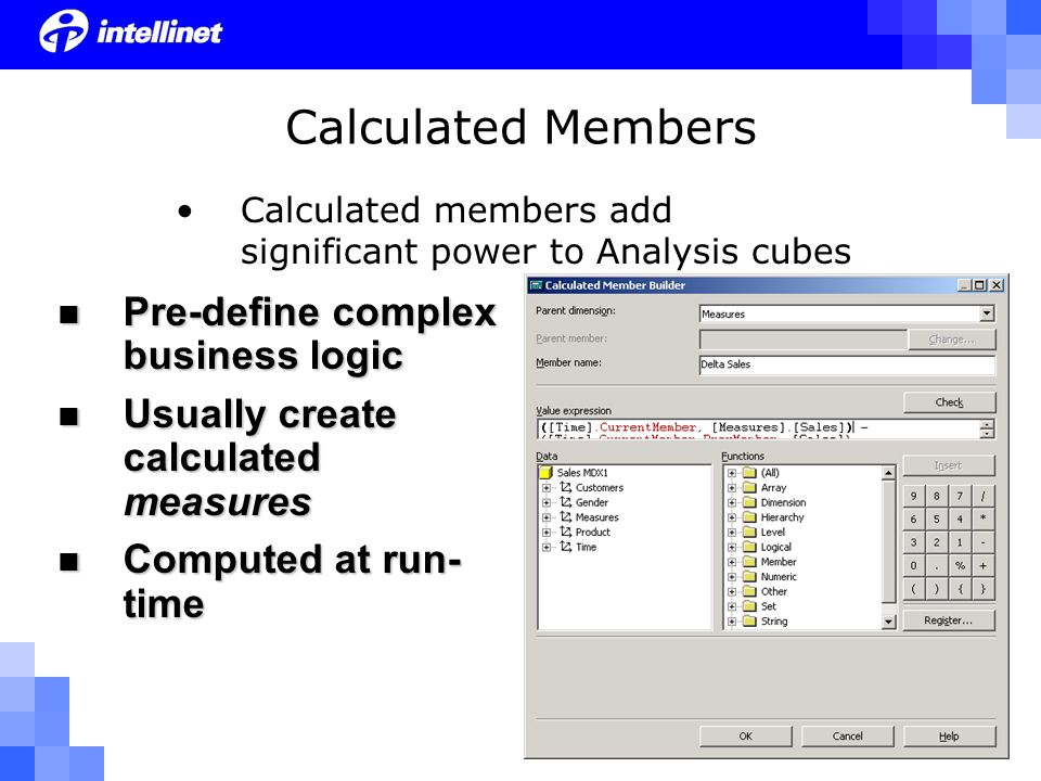 Calculated Members Calculated members add significant power to Analysis cubes Pre-define complex business logic Pre-define complex business logic Usually create calculated measures Usually create calculated measures Computed at run- time Computed at run- time