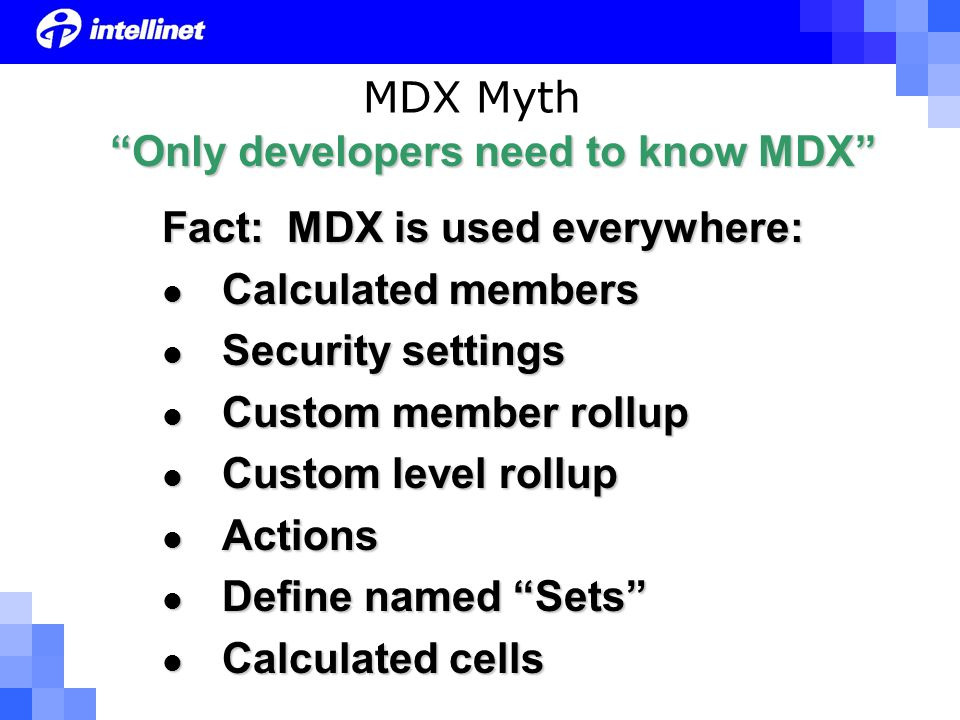 MDX Myth Fact: MDX is used everywhere: Calculated members Calculated members Security settings Security settings Custom member rollup Custom member rollup Custom level rollup Custom level rollup Actions Actions Define named Sets Define named Sets Calculated cells Calculated cells Only developers need to know MDX