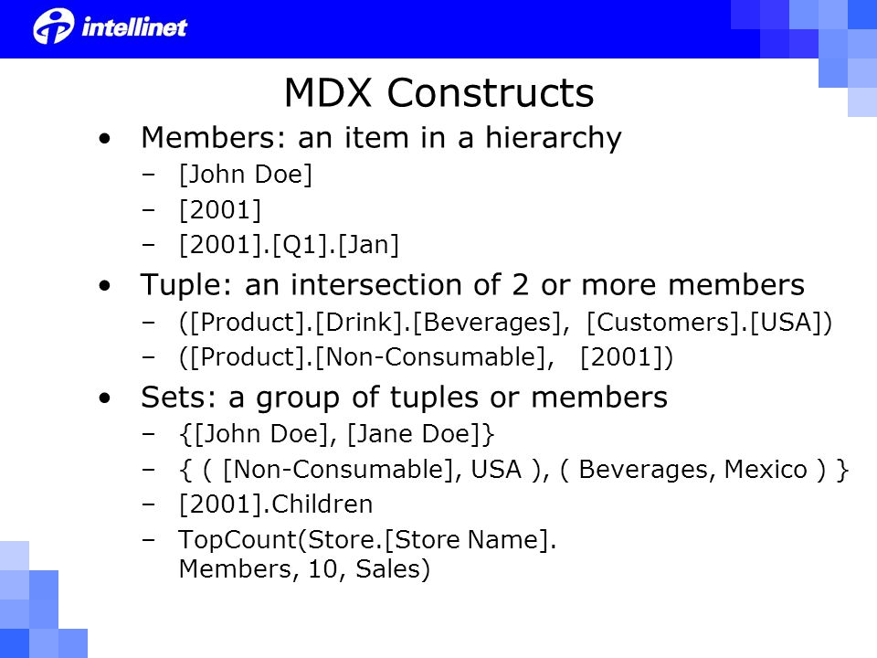 MDX Constructs Members: an item in a hierarchy –[John Doe] –[2001] –[2001].[Q1].[Jan] Tuple: an intersection of 2 or more members –([Product].[Drink].[Beverages], [Customers].[USA]) –([Product].[Non-Consumable], [2001]) Sets: a group of tuples or members –{[John Doe], [Jane Doe]} –{ ( [Non-Consumable], USA ), ( Beverages, Mexico ) } –[2001].Children –TopCount(Store.[Store Name].