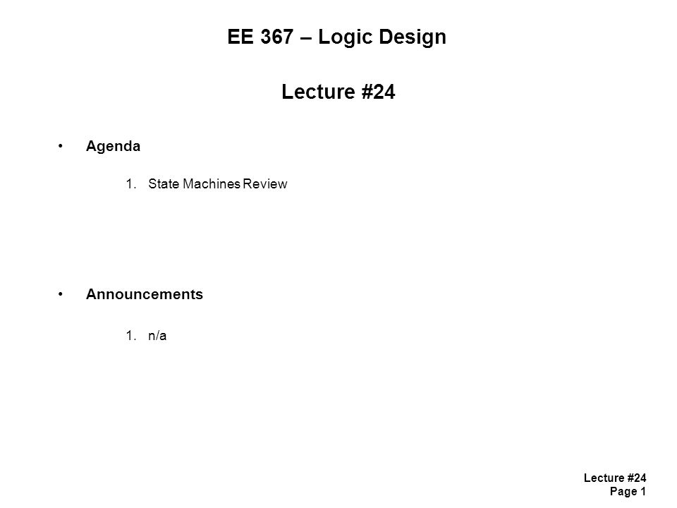 Lecture #24 Page 2 State Machines State Machines - there is a basic structure for a Clocked, Synchronous State Machine 1) State Memory(i.e., flip-flops) 2) Next State Logic G (combinational logic) 3) Output Logic F (combinational logic) we'll revisit F later… - if we keep this structure in mind while designing digital machines in VHDL, then it is a very straight forward task - Each of the parts of the State Machine are modeled with individual processes - let's start by reviewing the design of a state machine using a manual method