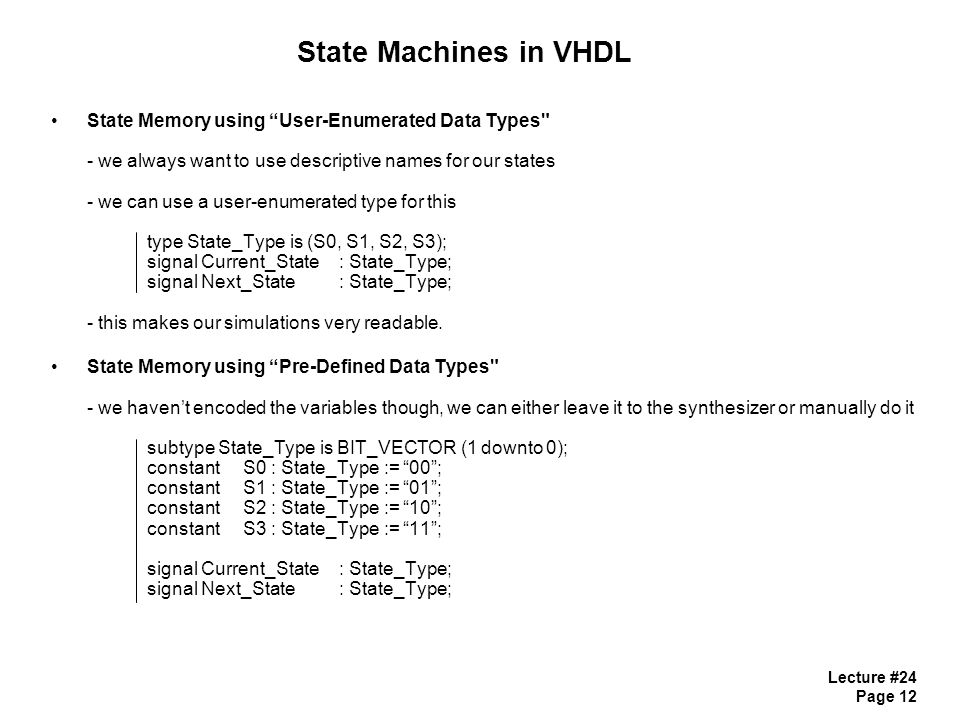 Lecture #24 Page 12 State Machines in VHDL State Memory using User-Enumerated Data Types - we always want to use descriptive names for our states - we can use a user-enumerated type for this type State_Type is (S0, S1, S2, S3); signal Current_State : State_Type; signal Next_State : State_Type; - this makes our simulations very readable.