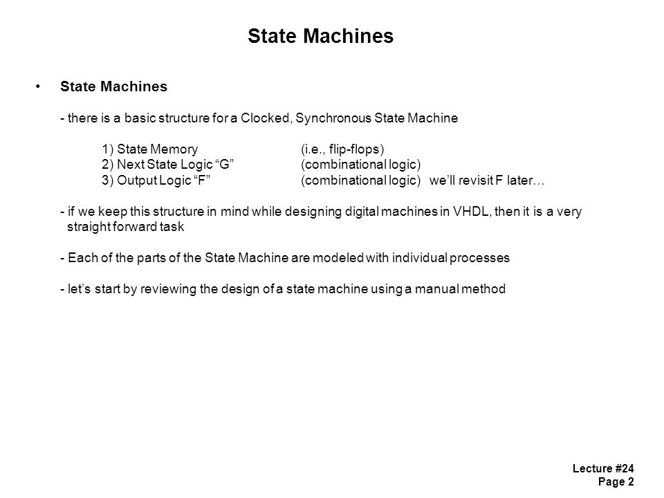 Lecture #24 Page 13 State Machines in VHDL State Memory with Synchronous RESET STATE_MEMORY : process (CLK) begin if (CLK'event and CLK= 1 ) then if (Reset = '1') then Current_State <= S0;-- name of reset state to go to else Current_State <= Next_State; end if; end if; end process; - this design will only observe RESET on the positive edge of clock (i.e., synchronous)