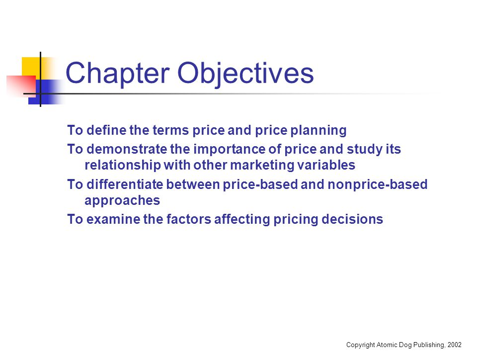 Copyright Atomic Dog Publishing, 2002 Chapter Objectives To define the terms price and price planning To demonstrate the importance of price and study