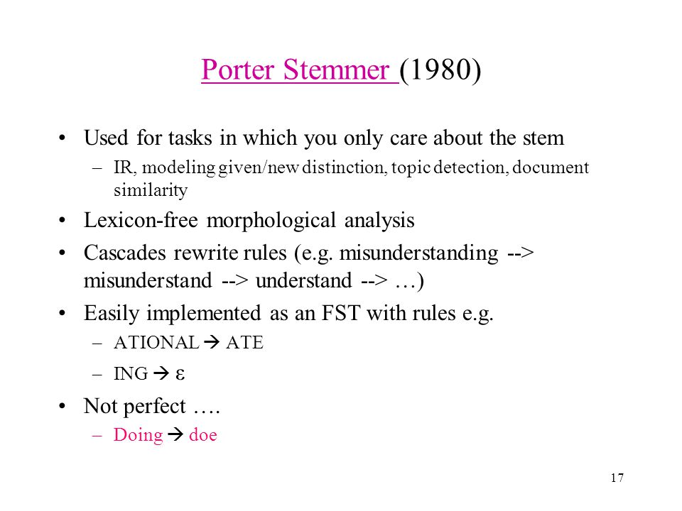 17 Porter Stemmer Porter Stemmer (1980) Used for tasks in which you only care about the stem –IR, modeling given/new distinction, topic detection, document similarity Lexicon-free morphological analysis Cascades rewrite rules (e.g.