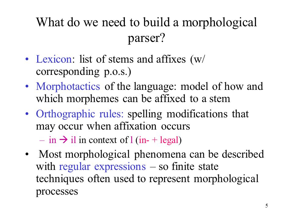 5 What do we need to build a morphological parser.