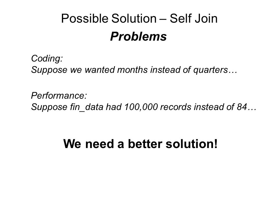 Possible Solution – Self Join Problems Coding: Suppose we wanted months instead of quarters… Performance: Suppose fin_data had 100,000 records instead of 84… We need a better solution!