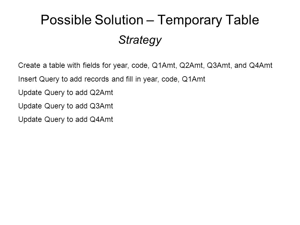 Possible Solution – Temporary Table Strategy Create a table with fields for year, code, Q1Amt, Q2Amt, Q3Amt, and Q4Amt Insert Query to add records and fill in year, code, Q1Amt Update Query to add Q2Amt Update Query to add Q3Amt Update Query to add Q4Amt