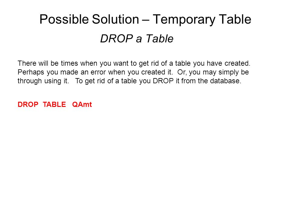 Possible Solution – Temporary Table DROP a Table There will be times when you want to get rid of a table you have created.