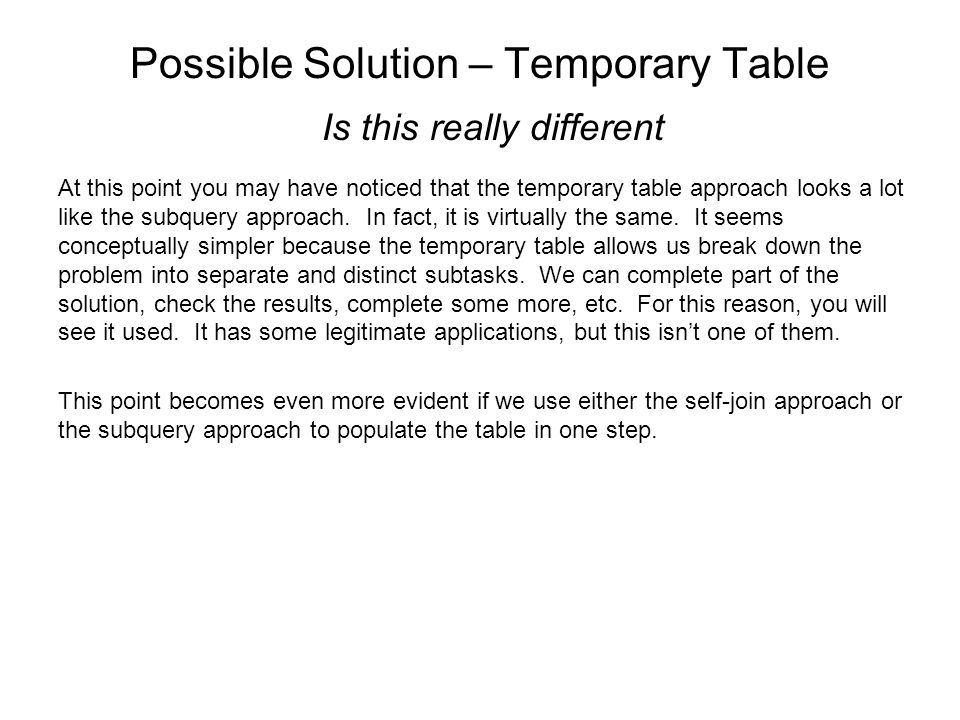 Possible Solution – Temporary Table Is this really different At this point you may have noticed that the temporary table approach looks a lot like the subquery approach.