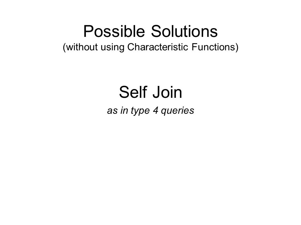 Possible Solutions (without using Characteristic Functions) Self Join as in type 4 queries