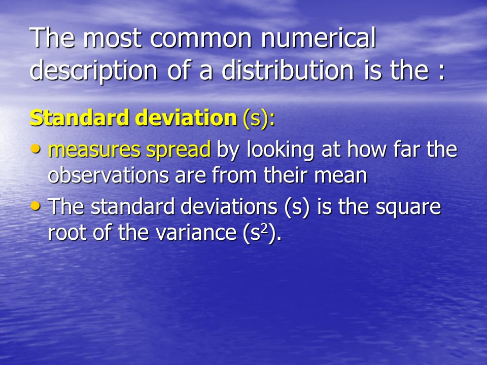The most common numerical description of a distribution is the : Standard deviation (s): measures spread by looking at how far the observations are fr
