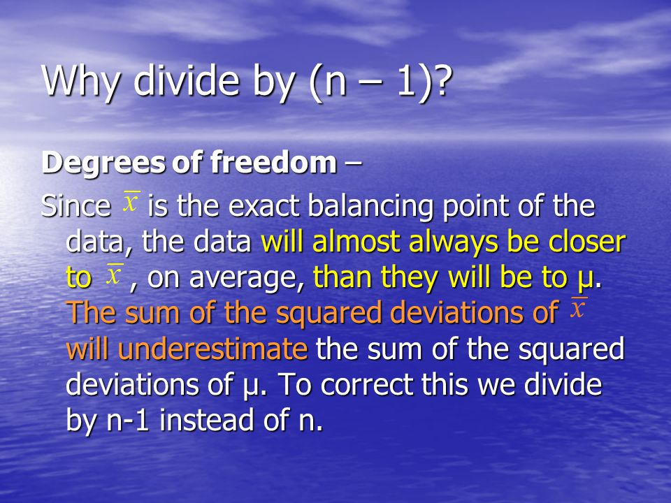 Why divide by (n – 1)? Degrees of freedom – Since is the exact balancing point of the data, the data will almost always be closer to, on average, than