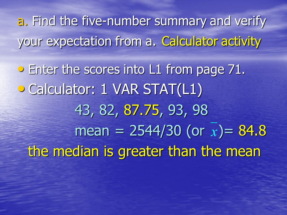 a. Find the five-number summary and verify your expectation from a. Calculator activity Enter the scores into L1 from page 71. Enter the scores into L