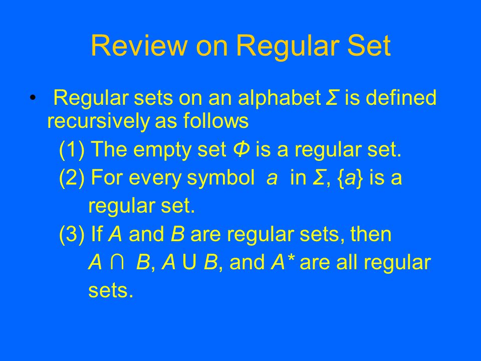 Review on Regular Set Regular sets on an alphabet Σ is defined recursively as follows (1) The empty set Φ is a regular set.