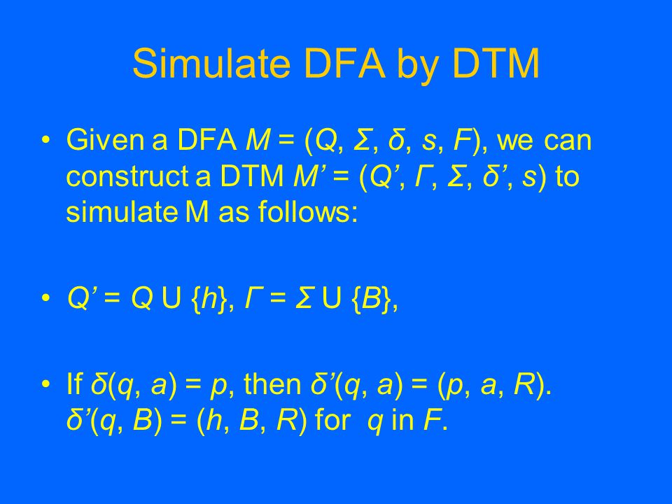 Simulate DFA by DTM Given a DFA M = (Q, Σ, δ, s, F), we can construct a DTM M' = (Q', Г, Σ, δ', s) to simulate M as follows: Q' = Q U {h}, Γ = Σ U {B}, If δ(q, a) = p, then δ'(q, a) = (p, a, R).