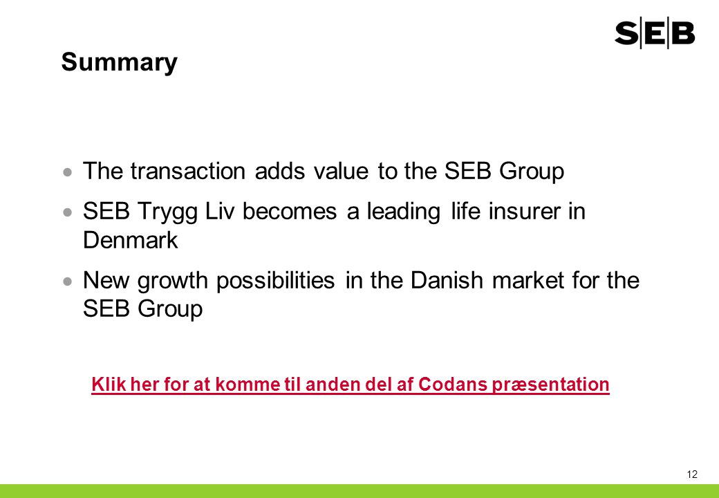 12 Summary  The transaction adds value to the SEB Group  SEB Trygg Liv becomes a leading life insurer in Denmark  New growth possibilities in the D