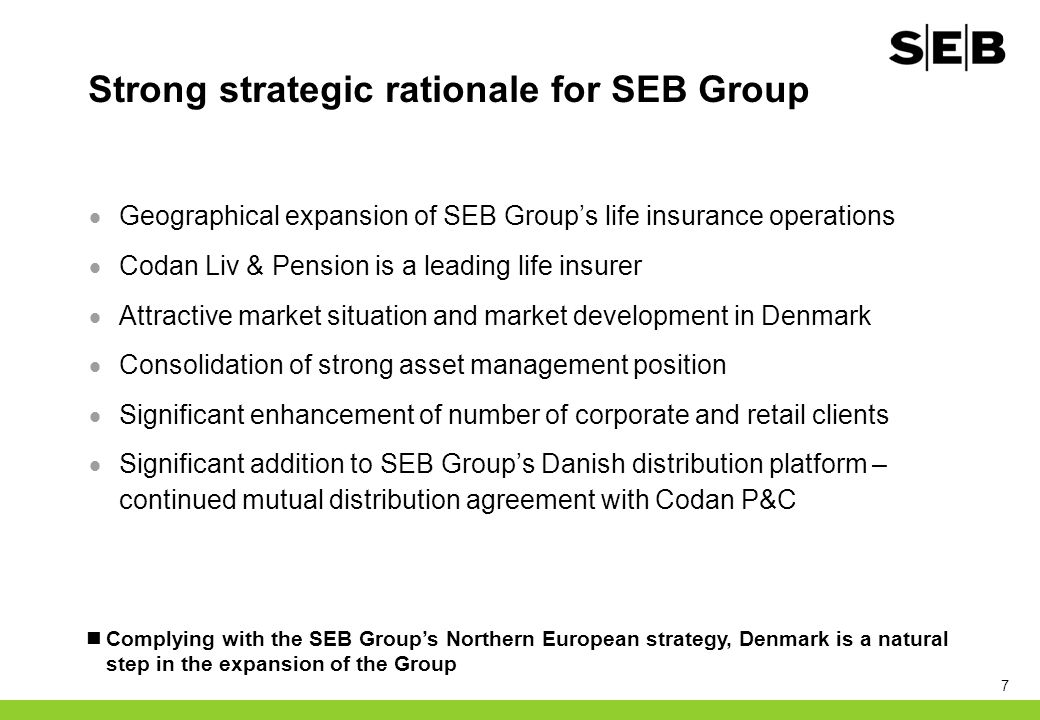 7 Strong strategic rationale for SEB Group  Geographical expansion of SEB Group's life insurance operations  Codan Liv & Pension is a leading life insurer  Attractive market situation and market development in Denmark  Consolidation of strong asset management position  Significant enhancement of number of corporate and retail clients  Significant addition to SEB Group's Danish distribution platform – continued mutual distribution agreement with Codan P&C Complying with the SEB Group's Northern European strategy, Denmark is a natural step in the expansion of the Group