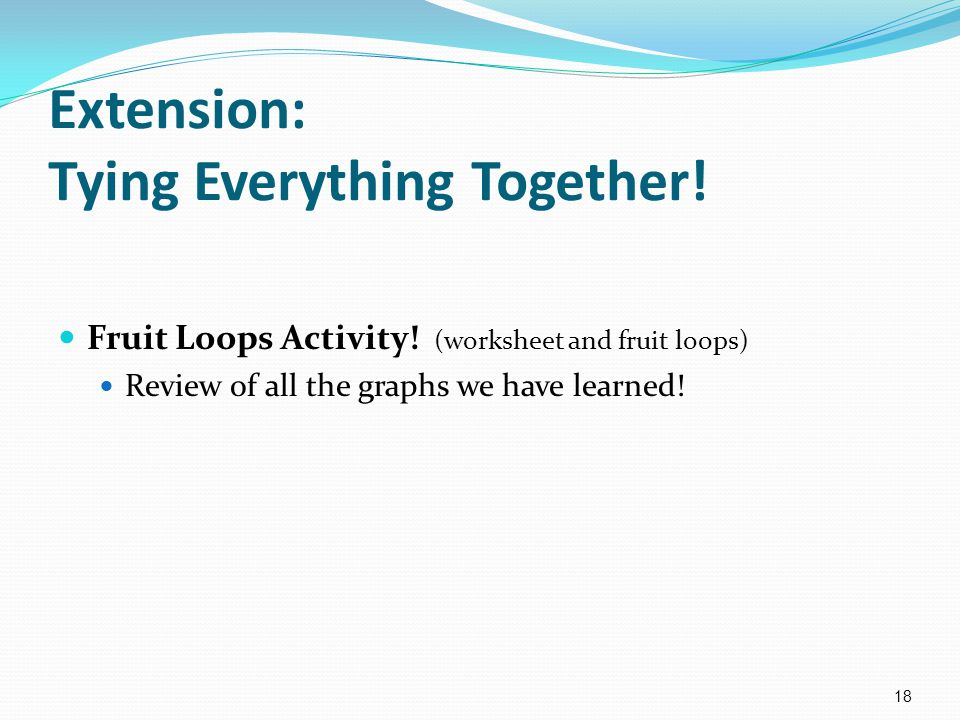 Extension: Tying Everything Together! Fruit Loops Activity! (worksheet and fruit loops) Review of all the graphs we have learned! 18
