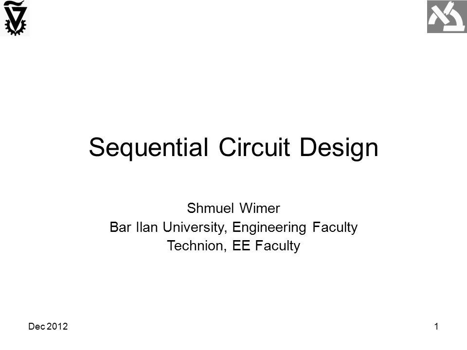 Dec 20121 Sequential Circuit Design Shmuel Wimer Bar Ilan University, Engineering Faculty Technion, EE Faculty
