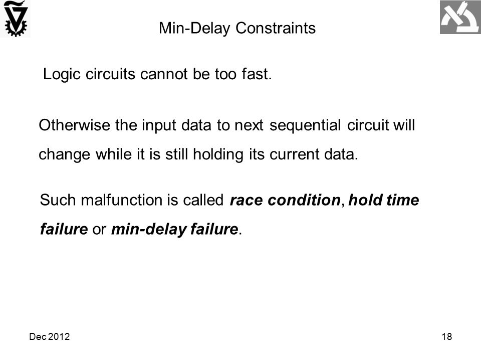 Min-Delay Constraints Logic circuits cannot be too fast. Such malfunction is called race condition, hold time failure or min-delay failure. Otherwise