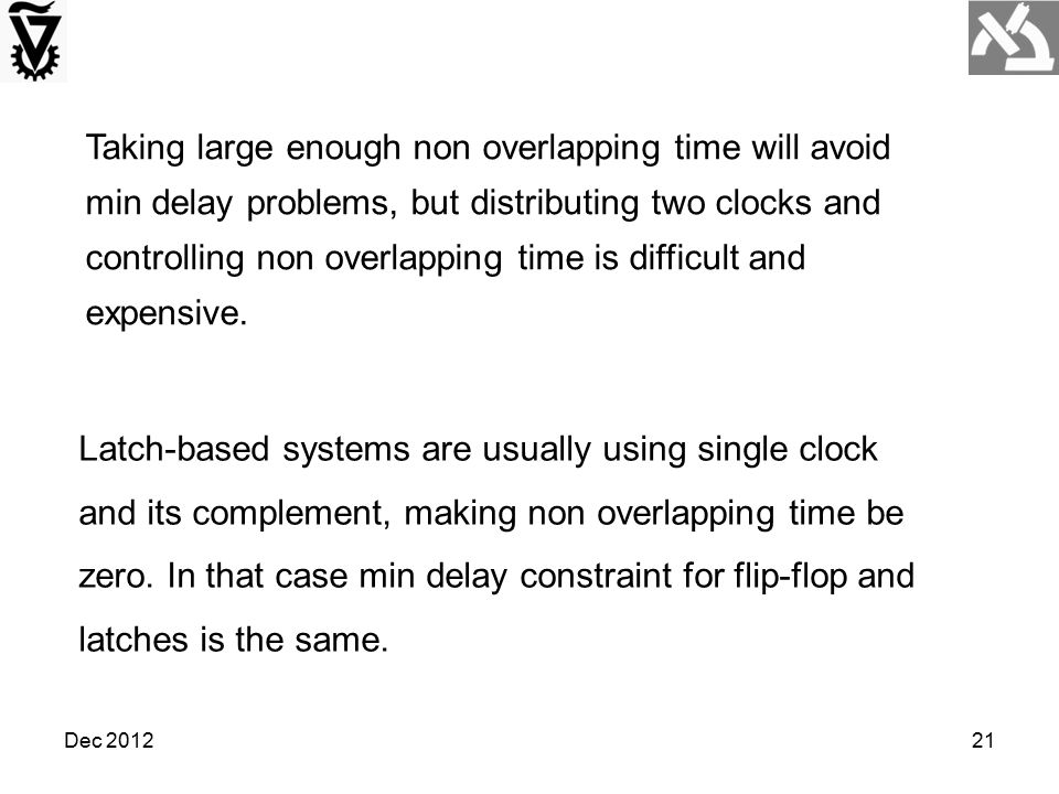 Dec 201221 Taking large enough non overlapping time will avoid min delay problems, but distributing two clocks and controlling non overlapping time is